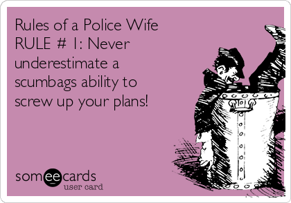 rules-of-a-police-wife-rule-1-never-underestimate-a-scumbags-ability-to-screw-up-your-plans-68cad